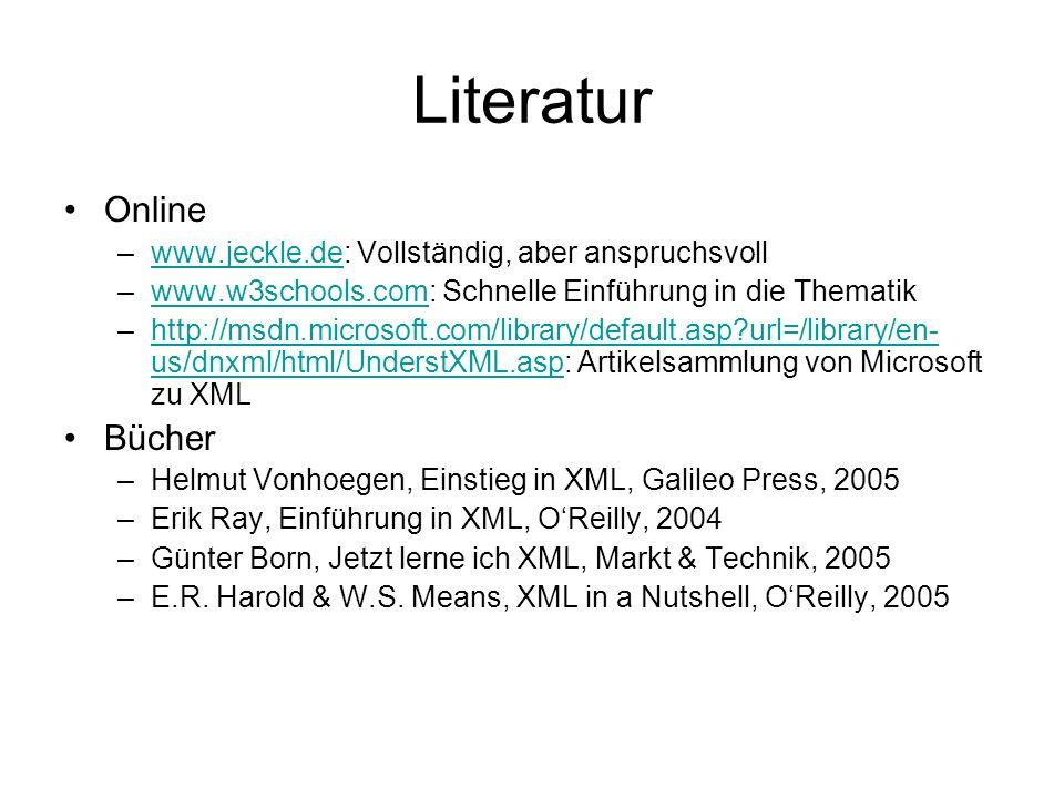 Literatur Online –www.jeckle.de: Vollständig, aber anspruchsvollwww.jeckle.de –www.w3schools.com: Schnelle Einführung in die Thematikwww.w3schools.com –http://msdn.microsoft.com/library/default.asp?url=/library/en- us/dnxml/html/UnderstXML.asp: Artikelsammlung von Microsoft zu XMLhttp://msdn.microsoft.com/library/default.asp?url=/library/en- us/dnxml/html/UnderstXML.asp Bücher –Helmut Vonhoegen, Einstieg in XML, Galileo Press, 2005 –Erik Ray, Einführung in XML, O'Reilly, 2004 –Günter Born, Jetzt lerne ich XML, Markt & Technik, 2005 –E.R.