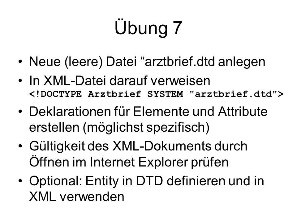 Übung 7 Neue (leere) Datei arztbrief.dtd anlegen In XML-Datei darauf verweisen Deklarationen für Elemente und Attribute erstellen (möglichst spezifisch) Gültigkeit des XML-Dokuments durch Öffnen im Internet Explorer prüfen Optional: Entity in DTD definieren und in XML verwenden