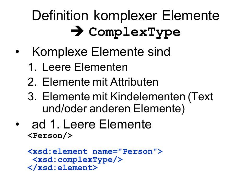Definition komplexer Elemente  ComplexType Komplexe Elemente sind 1.Leere Elementen 2.Elemente mit Attributen 3.Elemente mit Kindelementen (Text und/oder anderen Elemente) ad 1.