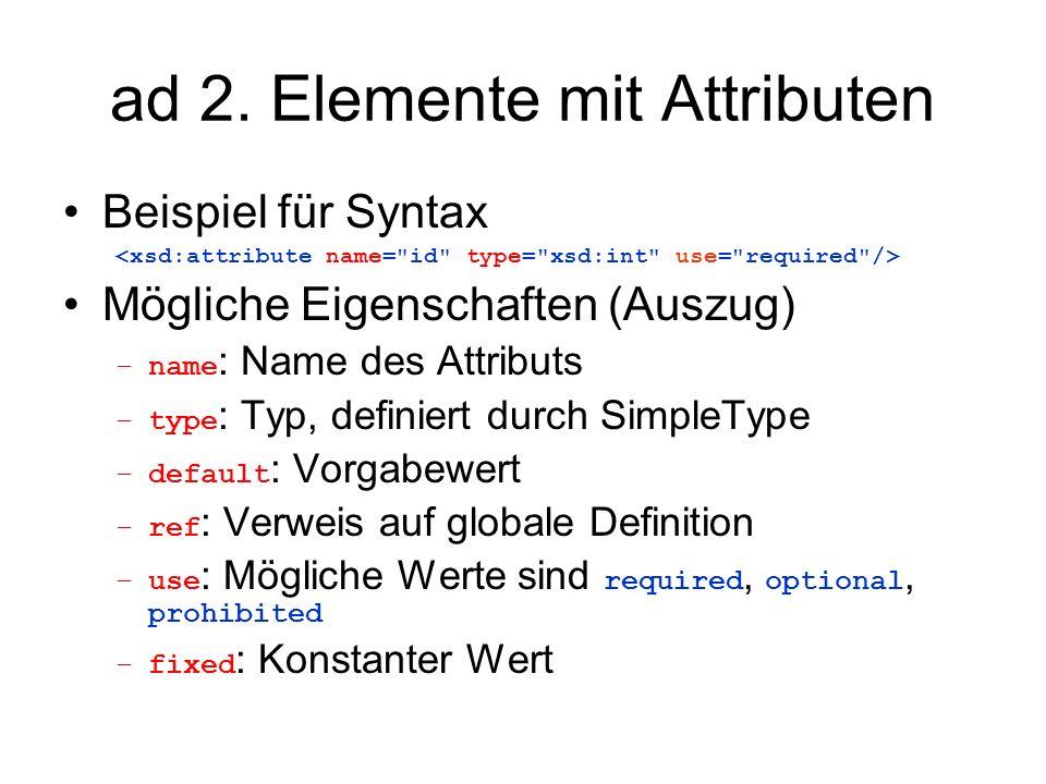 ad 2. Elemente mit Attributen Beispiel für Syntax Mögliche Eigenschaften (Auszug) –name : Name des Attributs –type : Typ, definiert durch SimpleType –
