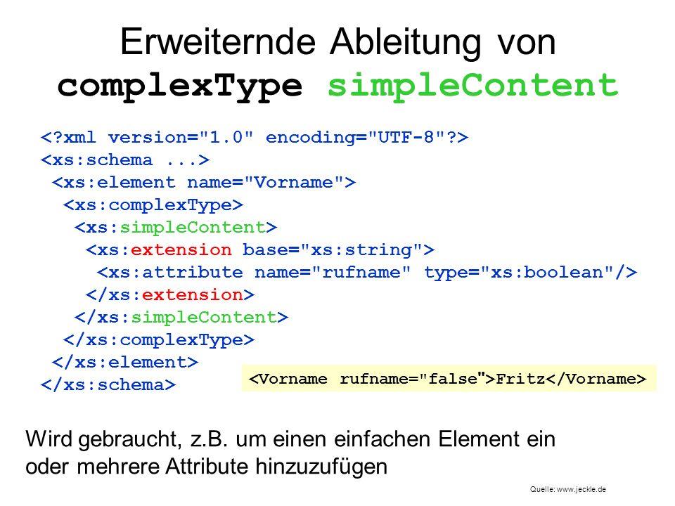 Erweiternde Ableitung von complexType simpleContent Wird gebraucht, z.B. um einen einfachen Element ein oder mehrere Attribute hinzuzufügen Fritz Quel