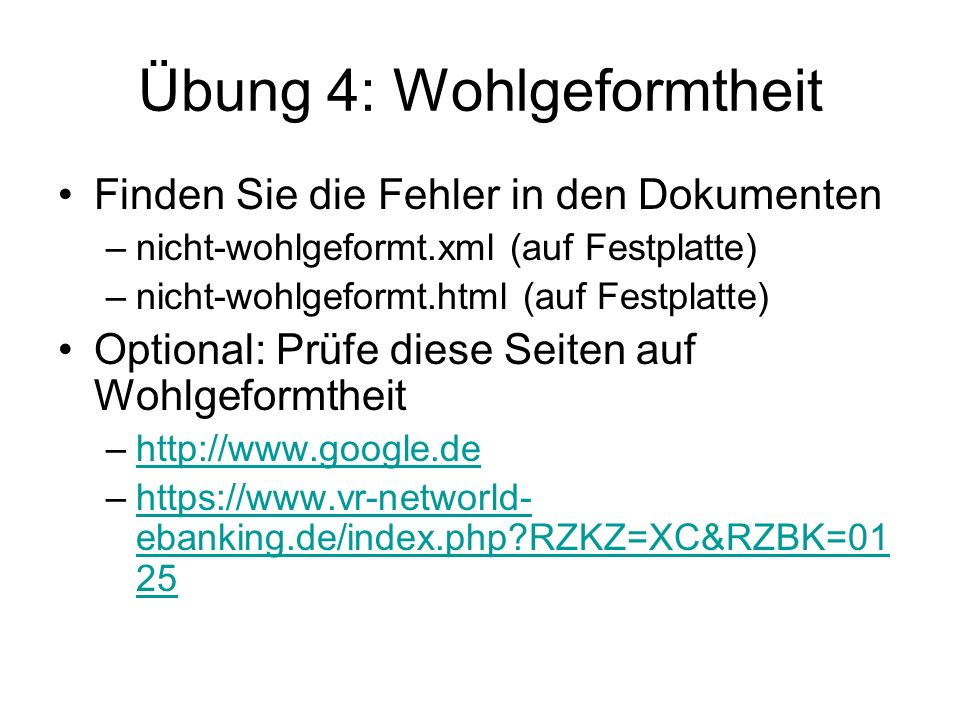 Übung 4: Wohlgeformtheit Finden Sie die Fehler in den Dokumenten –nicht-wohlgeformt.xml (auf Festplatte) –nicht-wohlgeformt.html (auf Festplatte) Optional: Prüfe diese Seiten auf Wohlgeformtheit –http://www.google.dehttp://www.google.de –https://www.vr-networld- ebanking.de/index.php?RZKZ=XC&RZBK=01 25https://www.vr-networld- ebanking.de/index.php?RZKZ=XC&RZBK=01 25