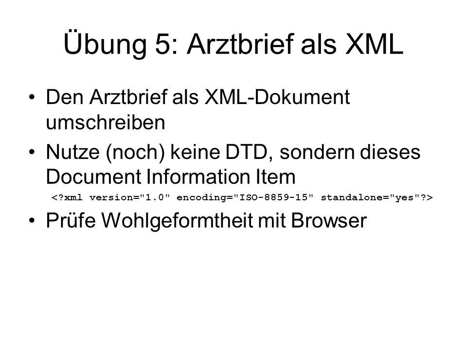 Übung 5: Arztbrief als XML Den Arztbrief als XML-Dokument umschreiben Nutze (noch) keine DTD, sondern dieses Document Information Item Prüfe Wohlgefor