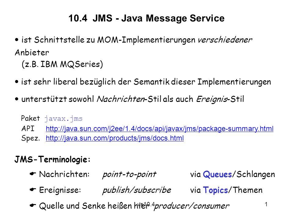 12 vs10.4 Damit: Topic alerts = (Topic)context.lookup( Security Alerts ); MessageConsumer consumer = session.createConsumer(alerts); consumer.setMessageListener(new AlertListener()); connection.start(); Senke nimmt Meldungen im Push Mode entgegen.