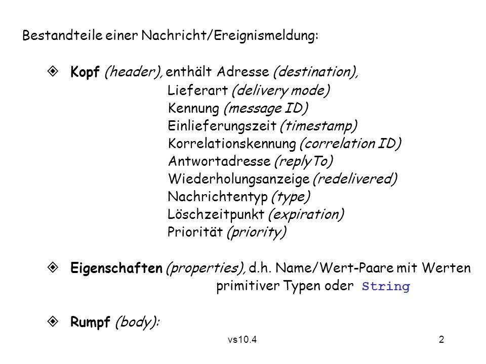 2 vs10.4 Bestandteile einer Nachricht/Ereignismeldung:  Kopf (header), enthältAdresse (destination), Lieferart (delivery mode) Kennung (message ID) Einlieferungszeit (timestamp) Korrelationskennung (correlation ID) Antwortadresse (replyTo) Wiederholungsanzeige (redelivered) Nachrichtentyp (type) Löschzeitpunkt (expiration) Priorität (priority)  Eigenschaften (properties), d.h.