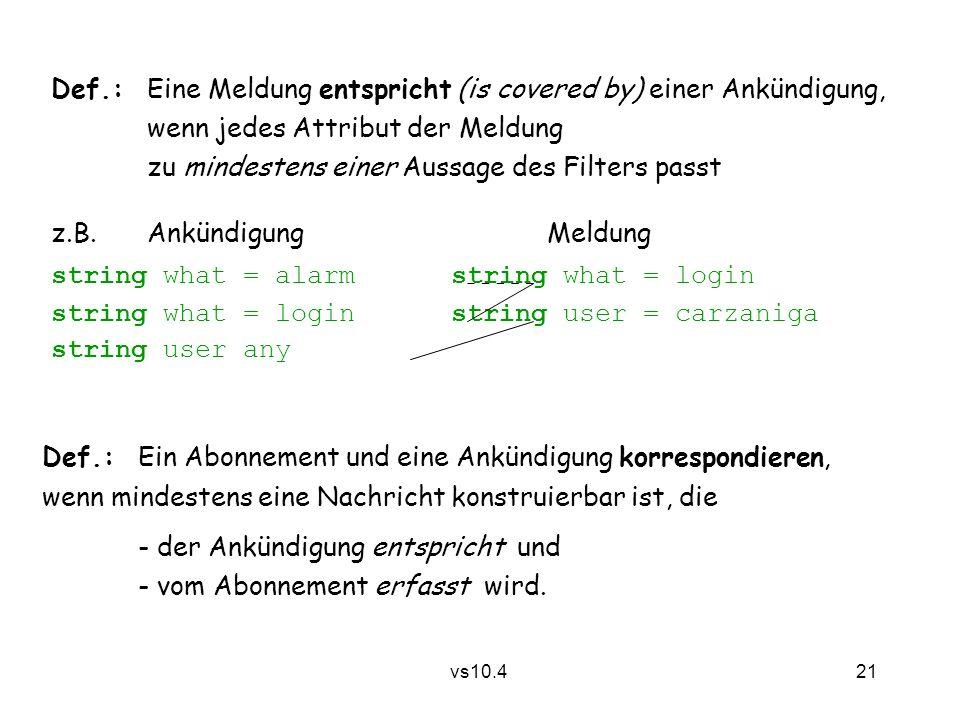 21 vs10.4 Def.:Eine Meldung entspricht (is covered by) einer Ankündigung, wenn jedes Attribut der Meldung zu mindestens einer Aussage des Filters passt z.B.Ankündigung Meldung string what = alarm string what = login string what = login string user = carzaniga string user any Def.:Ein Abonnement und eine Ankündigung korrespondieren, wenn mindestens eine Nachricht konstruierbar ist, die - der Ankündigung entspricht und - vom Abonnement erfasst wird.