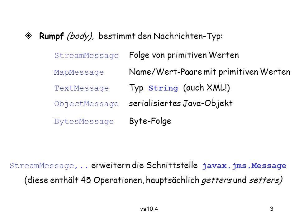 3 vs10.4  Rumpf (body), bestimmt den Nachrichten-Typ: StreamMessage Folge von primitiven Werten MapMessage Name/Wert-Paare mit primitiven Werten TextMessage Typ String (auch XML!) ObjectMessage serialisiertes Java-Objekt BytesMessage Byte-Folge StreamMessage,..