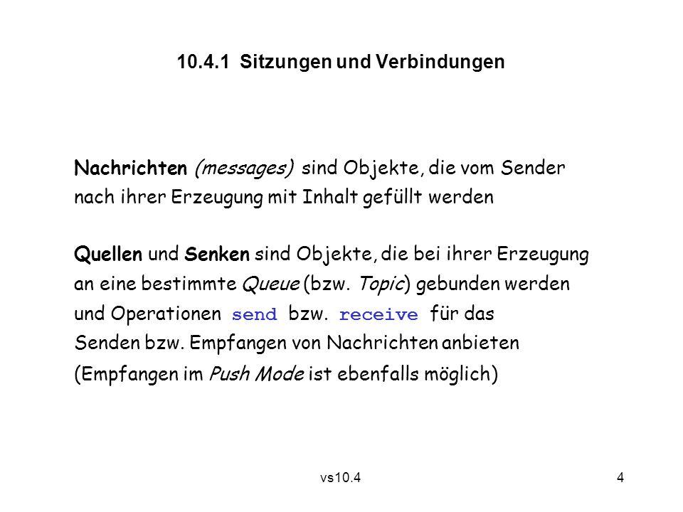 4 vs10.4 10.4.1 Sitzungen und Verbindungen Nachrichten (messages) sind Objekte, die vom Sender nach ihrer Erzeugung mit Inhalt gefüllt werden Quellen und Senken sind Objekte, die bei ihrer Erzeugung an eine bestimmte Queue (bzw.