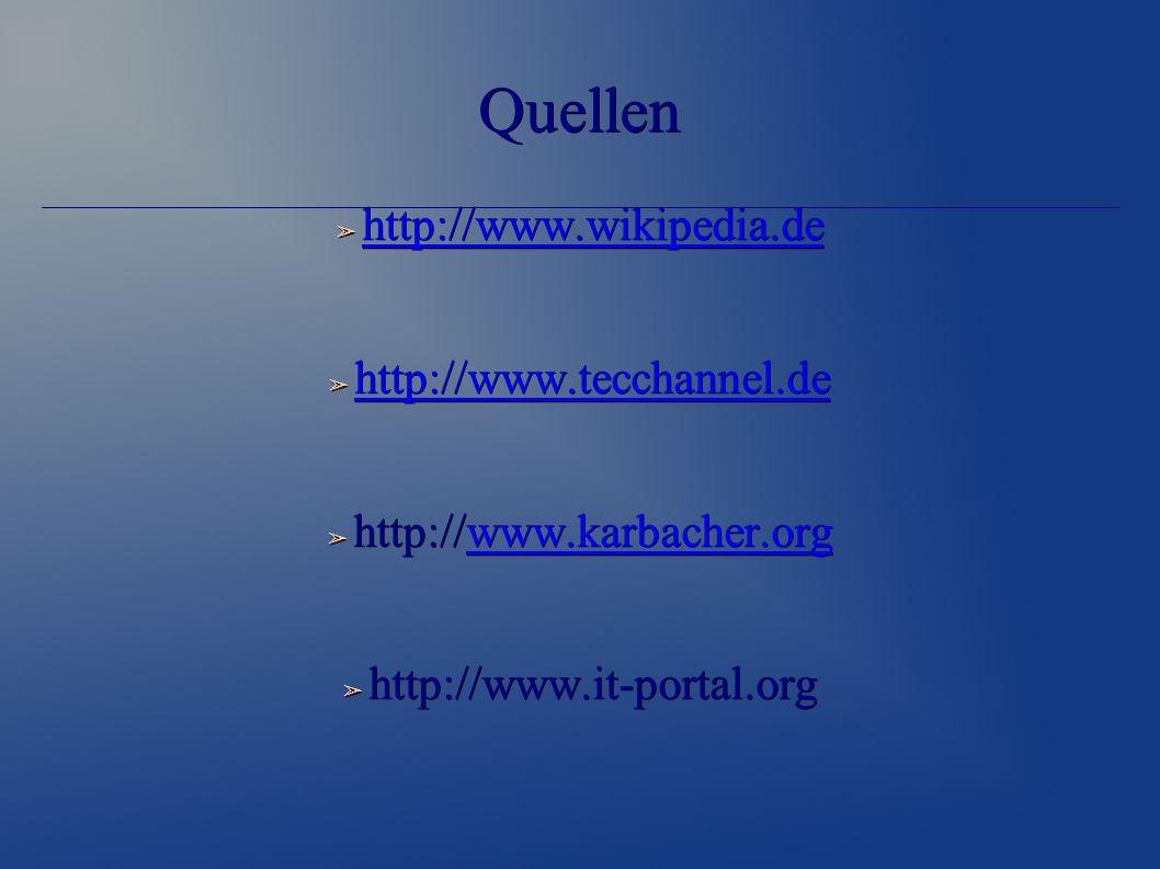 Quellen ➢ http://www.wikipedia.de http://www.wikipedia.de ➢ http://www.tecchannel.de http://www.tecchannel.de ➢ http://www.karbacher.org www.karbacher