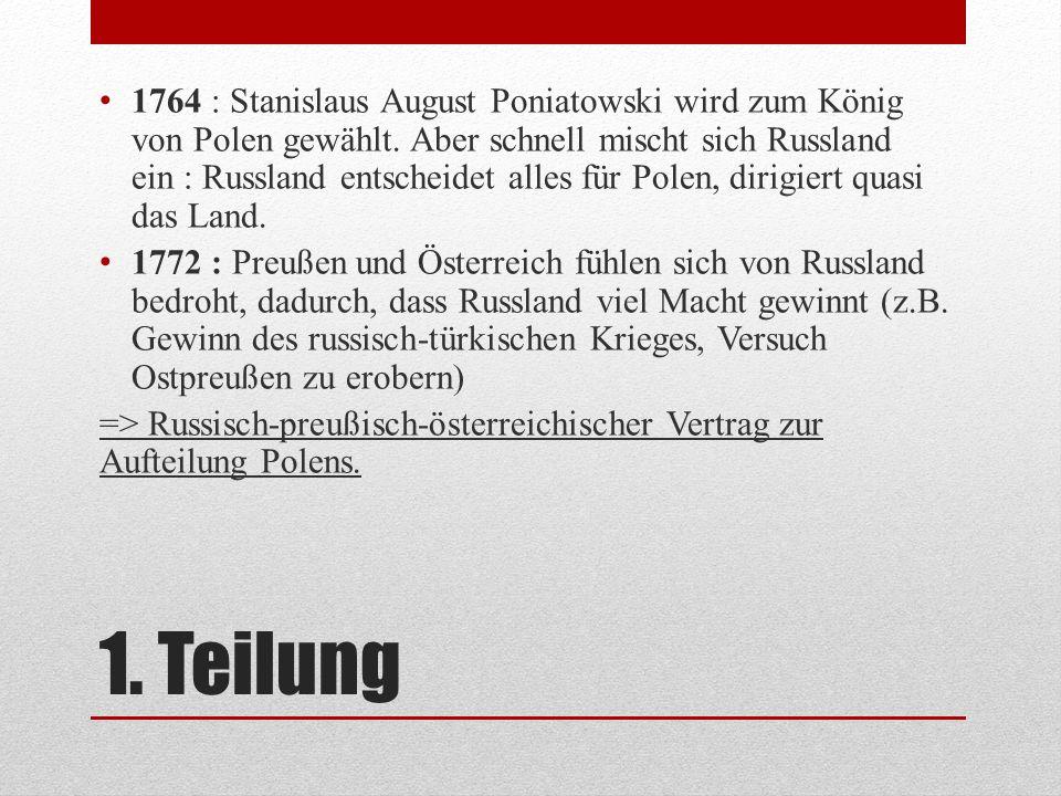 1. Teilung 1764 : Stanislaus August Poniatowski wird zum König von Polen gewählt. Aber schnell mischt sich Russland ein : Russland entscheidet alles f