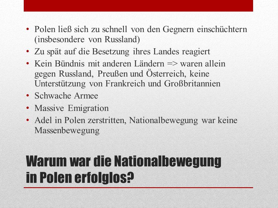 Warum war die Nationalbewegung in Polen erfolglos? Polen ließ sich zu schnell von den Gegnern einschüchtern (insbesondere von Russland) Zu spät auf di
