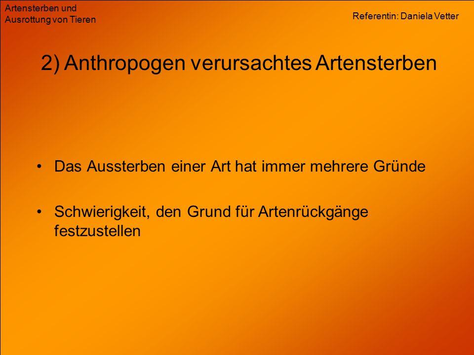 Referentin: Daniela Vetter Artensterben und Ausrottung von Tieren 2) Anthropogen verursachtes Artensterben Das Aussterben einer Art hat immer mehrere