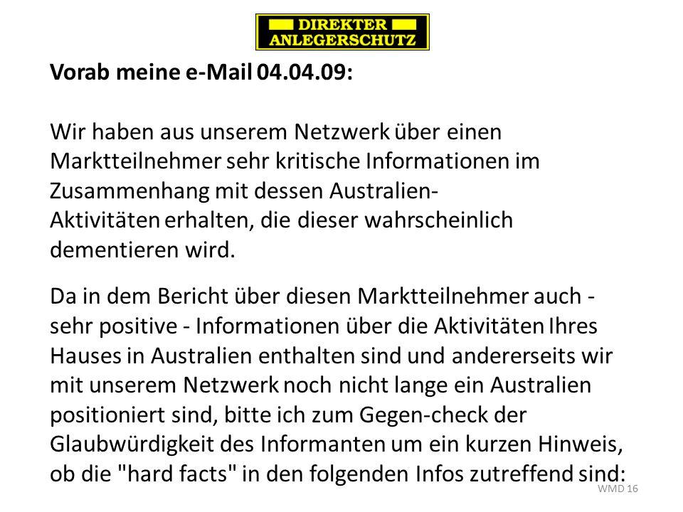 WMD 16 Vorab meine e-Mail 04.04.09: Wir haben aus unserem Netzwerk über einen Marktteilnehmer sehr kritische Informationen im Zusammenhang mit dessen Australien- Aktivitäten erhalten, die dieser wahrscheinlich dementieren wird.