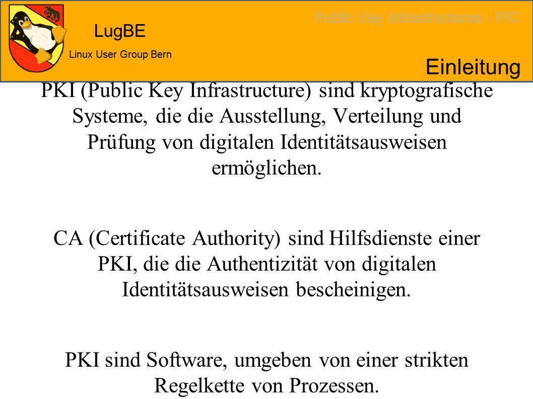 LugBE Linux User Group Bern Einleitung PKI (Public Key Infrastructure) sind kryptografische Systeme, die die Ausstellung, Verteilung und Prüfung von digitalen Identitätsausweisen ermöglichen.