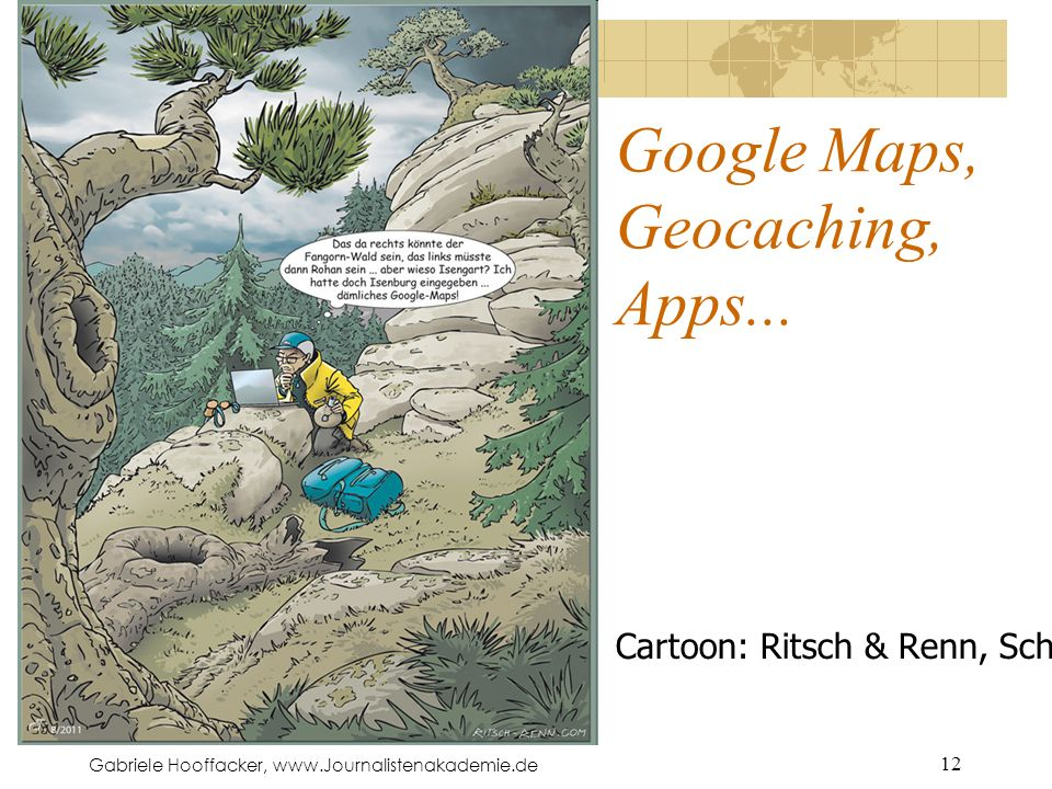 Gabriele Hooffacker, www.Journalistenakademie.de 12 Google Maps, Geocaching, Apps... Cartoon: Ritsch & Renn, Schlagseite (c't)