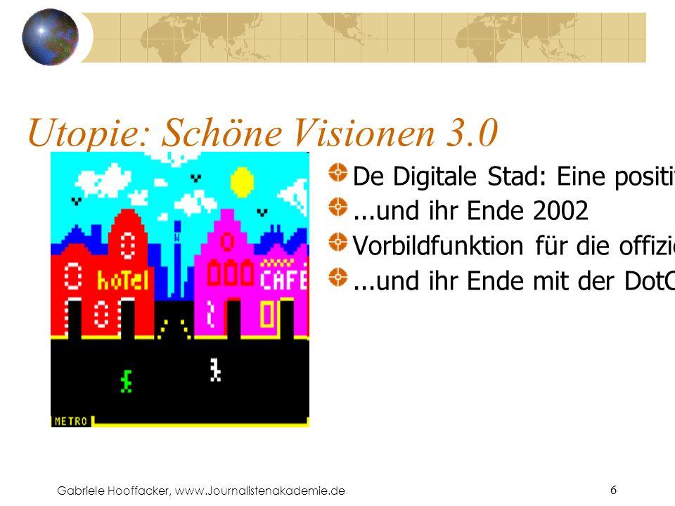 Gabriele Hooffacker, www.Journalistenakademie.de 6 Utopie: Schöne Visionen 3.0 De Digitale Stad: Eine positive Stadt-Vision von 1994...und ihr Ende 2002 Vorbildfunktion für die offiziellen Stadtportale damals –...und ihr Ende mit der DotCom-Blase