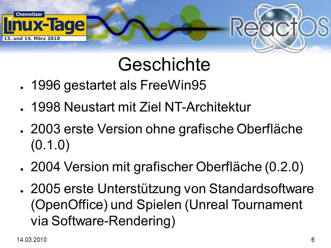 14.03.20106 Geschichte ● 1996 gestartet als FreeWin95 ● 1998 Neustart mit Ziel NT-Architektur ● 2003 erste Version ohne grafische Oberfläche (0.1.0) ● 2004 Version mit grafischer Oberfläche (0.2.0) ● 2005 erste Unterstützung von Standardsoftware (OpenOffice) und Spielen (Unreal Tournament via Software-Rendering)