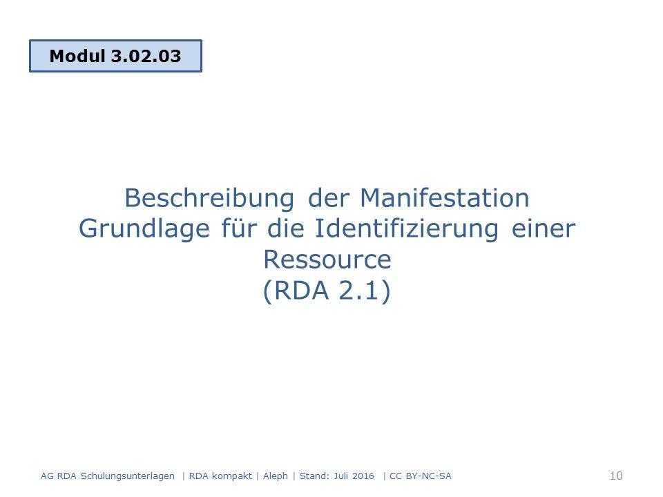Beschreibung der Manifestation Grundlage für die Identifizierung einer Ressource (RDA 2.1) Modul 3.02.03 AG RDA Schulungsunterlagen | RDA kompakt | Aleph | Stand: Juli 2016 | CC BY-NC-SA 10