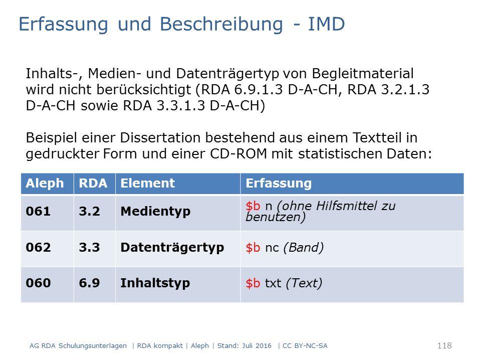 AlephRDAElementErfassung 0613.2Medientyp $b n (ohne Hilfsmittel zu benutzen) 0623.3Datenträgertyp$b nc (Band) 0606.9Inhaltstyp$b txt (Text) Erfassung und Beschreibung - IMD Inhalts-, Medien- und Datenträgertyp von Begleitmaterial wird nicht berücksichtigt (RDA 6.9.1.3 D-A-CH, RDA 3.2.1.3 D-A-CH sowie RDA 3.3.1.3 D-A-CH) Beispiel einer Dissertation bestehend aus einem Textteil in gedruckter Form und einer CD-ROM mit statistischen Daten: 118 AG RDA Schulungsunterlagen | RDA kompakt | Aleph | Stand: Juli 2016 | CC BY-NC-SA