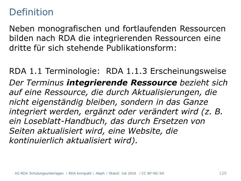Definition 129 Neben monografischen und fortlaufenden Ressourcen bilden nach RDA die integrierenden Ressourcen eine dritte für sich stehende Publikationsform: RDA 1.1 Terminologie: RDA 1.1.3 Erscheinungsweise Der Terminus integrierende Ressource bezieht sich auf eine Ressource, die durch Aktualisierungen, die nicht eigenständig bleiben, sondern in das Ganze integriert werden, ergänzt oder verändert wird (z.