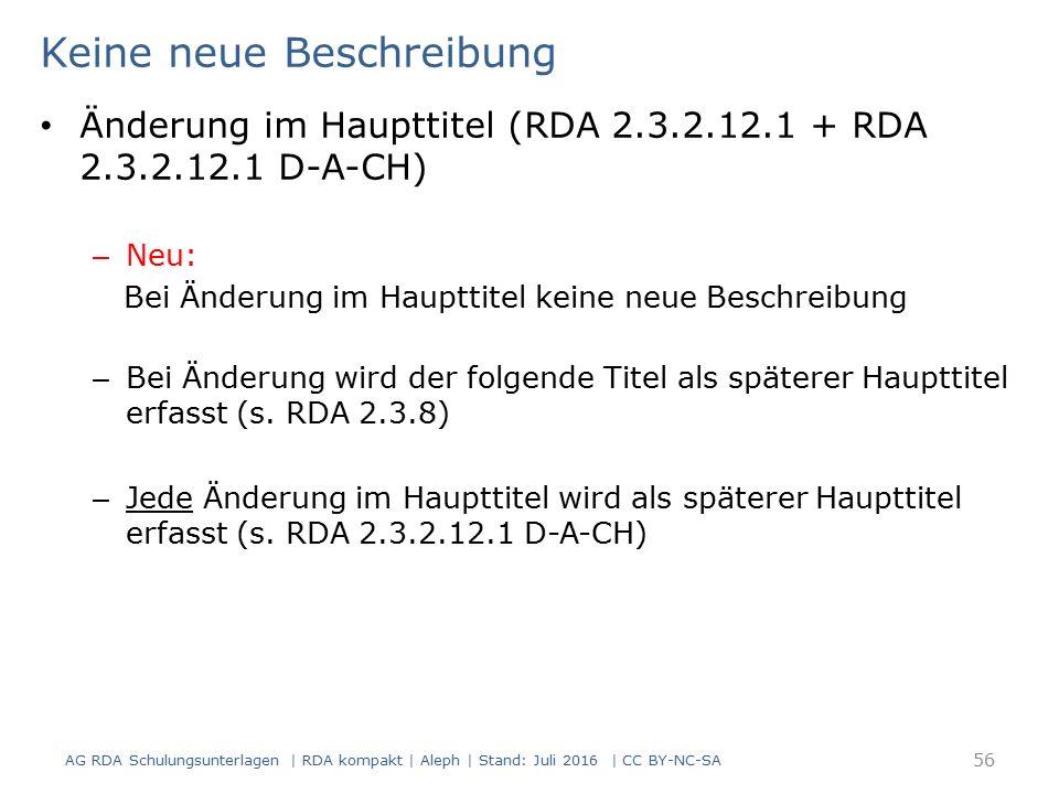 Keine neue Beschreibung AG RDA Schulungsunterlagen | RDA kompakt | Aleph | Stand: Juli 2016 | CC BY-NC-SA 56 Änderung im Haupttitel (RDA 2.3.2.12.1 + RDA 2.3.2.12.1 D-A-CH) – Neu: Bei Änderung im Haupttitel keine neue Beschreibung – Bei Änderung wird der folgende Titel als späterer Haupttitel erfasst (s.