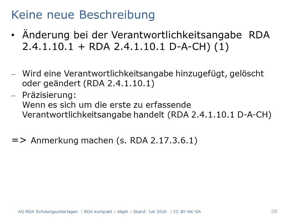 Keine neue Beschreibung AG RDA Schulungsunterlagen | RDA kompakt | Aleph | Stand: Juli 2016 | CC BY-NC-SA 59 Änderung bei der Verantwortlichkeitsangabe RDA 2.4.1.10.1 + RDA 2.4.1.10.1 D-A-CH) (1) Wird eine Verantwortlichkeitsangabe hinzugefügt, gelöscht oder geändert (RDA 2.4.1.10.1) Präzisierung: Wenn es sich um die erste zu erfassende Verantwortlichkeitsangabe handelt (RDA 2.4.1.10.1 D-A-CH) => Anmerkung machen (s.