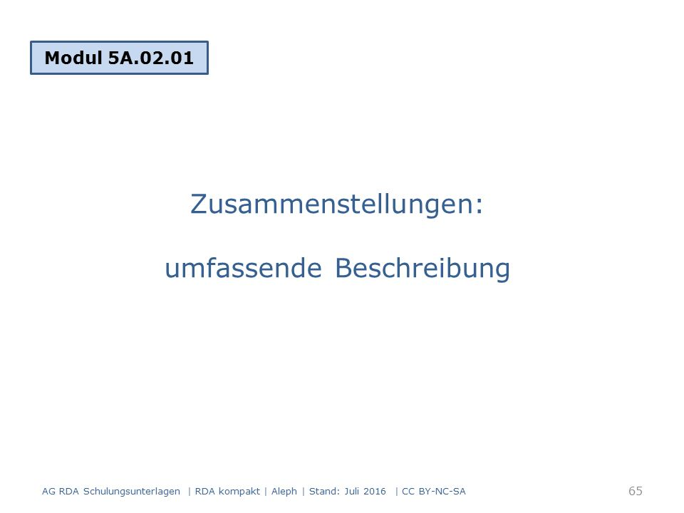 Zusammenstellungen: umfassende Beschreibung Modul 5A.02.01 65 AG RDA Schulungsunterlagen | RDA kompakt | Aleph | Stand: Juli 2016 | CC BY-NC-SA