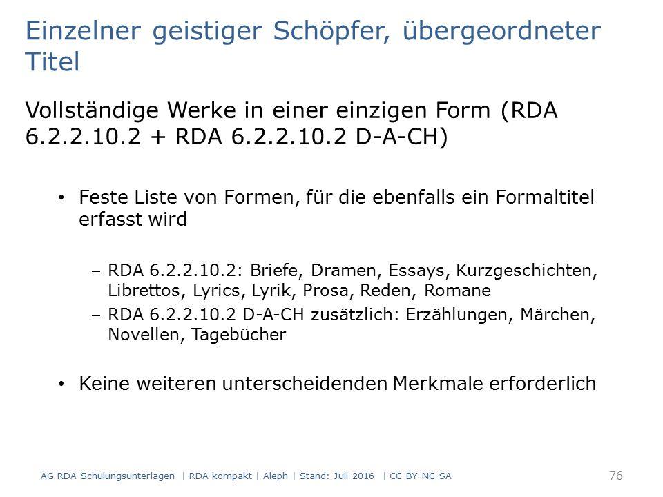 Einzelner geistiger Schöpfer, übergeordneter Titel Vollständige Werke in einer einzigen Form (RDA 6.2.2.10.2 + RDA 6.2.2.10.2 D-A-CH) Feste Liste von Formen, für die ebenfalls ein Formaltitel erfasst wird RDA 6.2.2.10.2: Briefe, Dramen, Essays, Kurzgeschichten, Librettos, Lyrics, Lyrik, Prosa, Reden, Romane RDA 6.2.2.10.2 D-A-CH zusätzlich: Erzählungen, Märchen, Novellen, Tagebücher Keine weiteren unterscheidenden Merkmale erforderlich 76 AG RDA Schulungsunterlagen | RDA kompakt | Aleph | Stand: Juli 2016 | CC BY-NC-SA