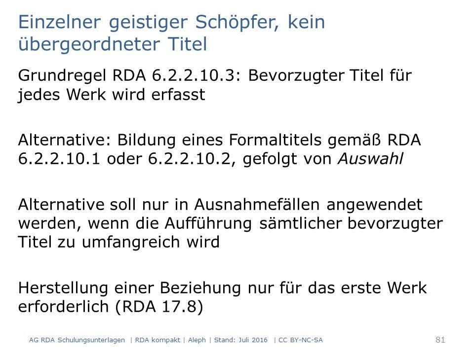 Einzelner geistiger Schöpfer, kein übergeordneter Titel Grundregel RDA 6.2.2.10.3: Bevorzugter Titel für jedes Werk wird erfasst Alternative: Bildung eines Formaltitels gemäß RDA 6.2.2.10.1 oder 6.2.2.10.2, gefolgt von Auswahl Alternative soll nur in Ausnahmefällen angewendet werden, wenn die Aufführung sämtlicher bevorzugter Titel zu umfangreich wird Herstellung einer Beziehung nur für das erste Werk erforderlich (RDA 17.8) 81 AG RDA Schulungsunterlagen | RDA kompakt | Aleph | Stand: Juli 2016 | CC BY-NC-SA