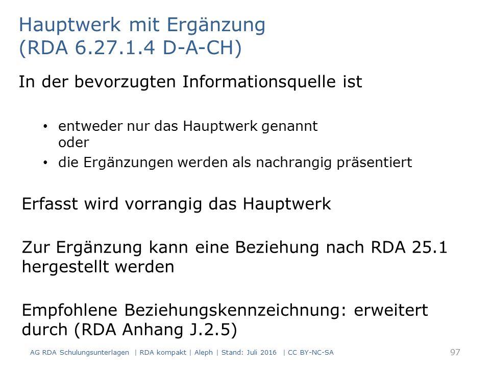 Hauptwerk mit Ergänzung (RDA 6.27.1.4 D-A-CH) In der bevorzugten Informationsquelle ist entweder nur das Hauptwerk genannt oder die Ergänzungen werden als nachrangig präsentiert Erfasst wird vorrangig das Hauptwerk Zur Ergänzung kann eine Beziehung nach RDA 25.1 hergestellt werden Empfohlene Beziehungskennzeichnung: erweitert durch (RDA Anhang J.2.5) 97 AG RDA Schulungsunterlagen | RDA kompakt | Aleph | Stand: Juli 2016 | CC BY-NC-SA