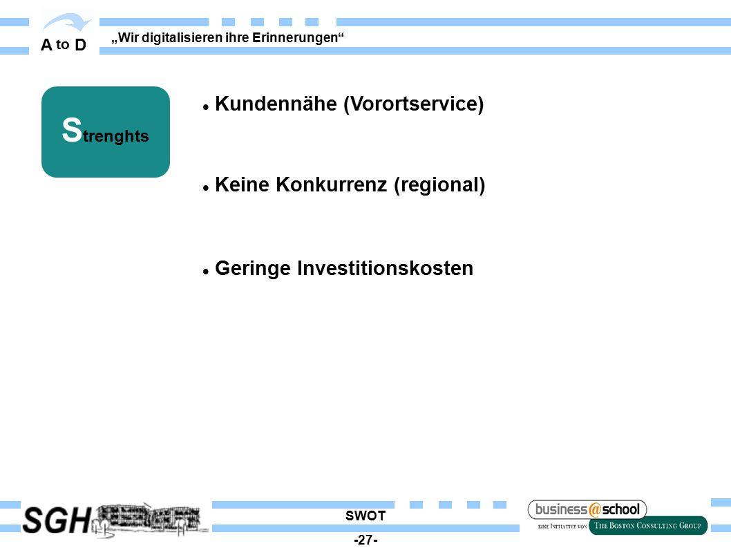 """A to D """"Wir digitalisieren ihre Erinnerungen S trenghts Kundennähe (Vorortservice) Keine Konkurrenz (regional)  Geringe Investitionskosten SWOT -27-"""