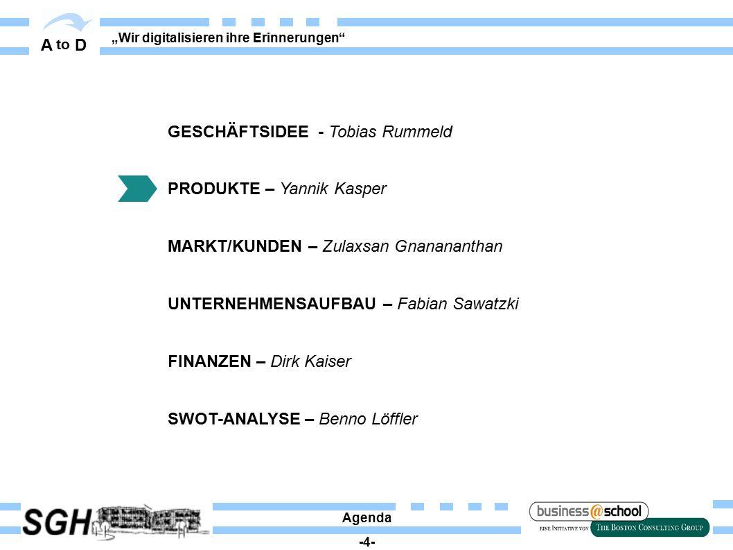 """A to D """"Wir digitalisieren ihre Erinnerungen"""" Agenda -4- GESCHÄFTSIDEE - Tobias Rummeld PRODUKTE – Yannik Kasper MARKT/KUNDEN – Zulaxsan Gnanananthan"""