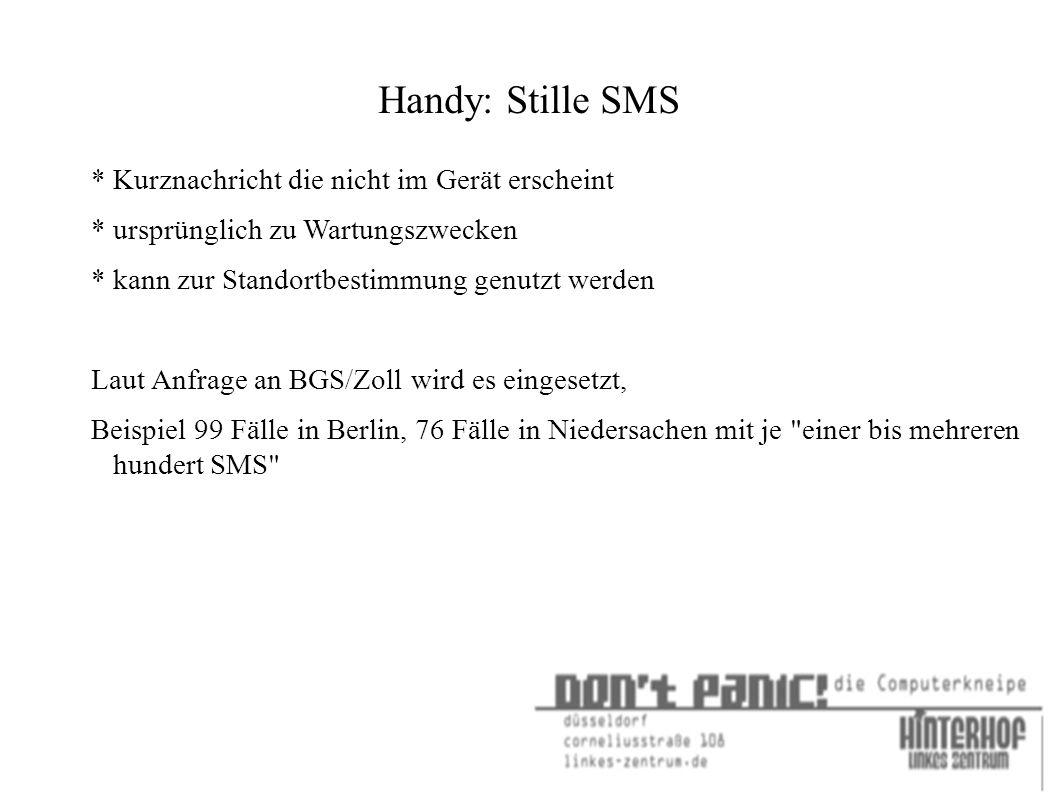 Handy: Stille SMS * Kurznachricht die nicht im Gerät erscheint * ursprünglich zu Wartungszwecken * kann zur Standortbestimmung genutzt werden Laut Anfrage an BGS/Zoll wird es eingesetzt, Beispiel 99 Fälle in Berlin, 76 Fälle in Niedersachen mit je einer bis mehreren hundert SMS