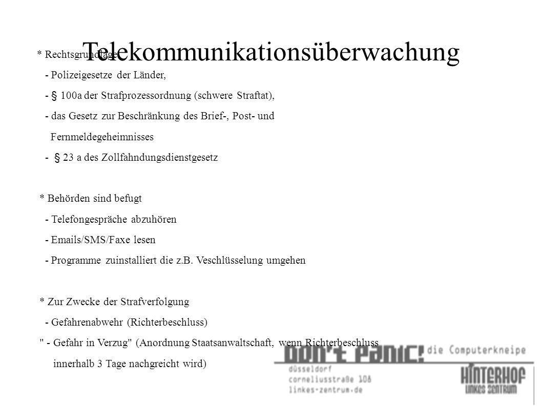 Telekommunikationsüberwachung * Rechtsgrundlage - Polizeigesetze der Länder, - § 100a der Strafprozessordnung (schwere Straftat), - das Gesetz zur Beschränkung des Brief-, Post- und Fernmeldegeheimnisses - § 23 a des Zollfahndungsdienstgesetz * Behörden sind befugt - Telefongespräche abzuhören - Emails/SMS/Faxe lesen - Programme zuinstalliert die z.B.