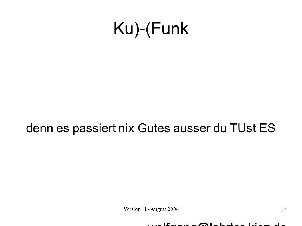 Version 11 - August 200614 Ku)-(Funk denn es passiert nix Gutes ausser du TUst ES wolfgang@lehrter-kiez.de