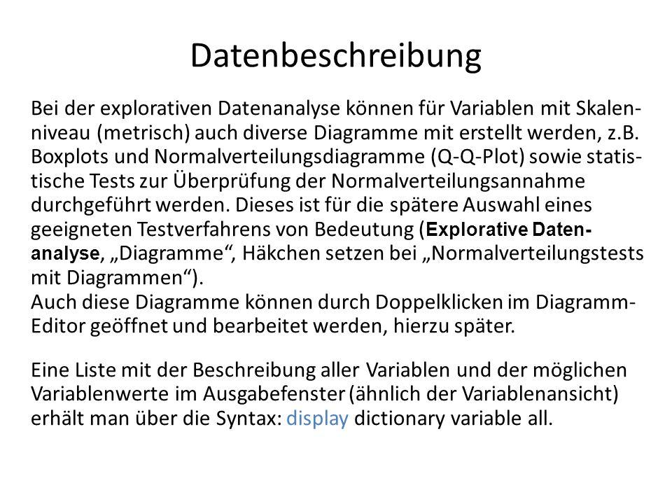 Datenbeschreibung Bei der explorativen Datenanalyse können für Variablen mit Skalen- niveau (metrisch) auch diverse Diagramme mit erstellt werden, z.B.