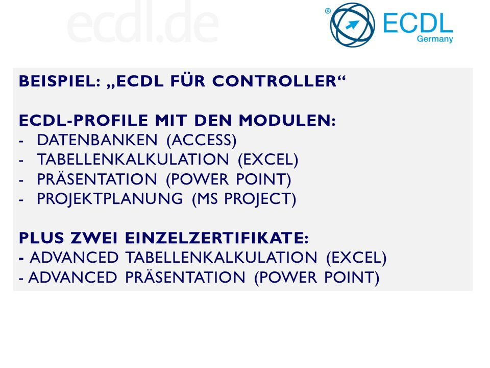"BEISPIEL: ""ECDL FÜR CONTROLLER ECDL-PROFILE MIT DEN MODULEN: -DATENBANKEN (ACCESS) -TABELLENKALKULATION (EXCEL) -PRÄSENTATION (POWER POINT) -PROJEKTPLANUNG (MS PROJECT) PLUS ZWEI EINZELZERTIFIKATE: - ADVANCED TABELLENKALKULATION (EXCEL) - ADVANCED PRÄSENTATION (POWER POINT)"