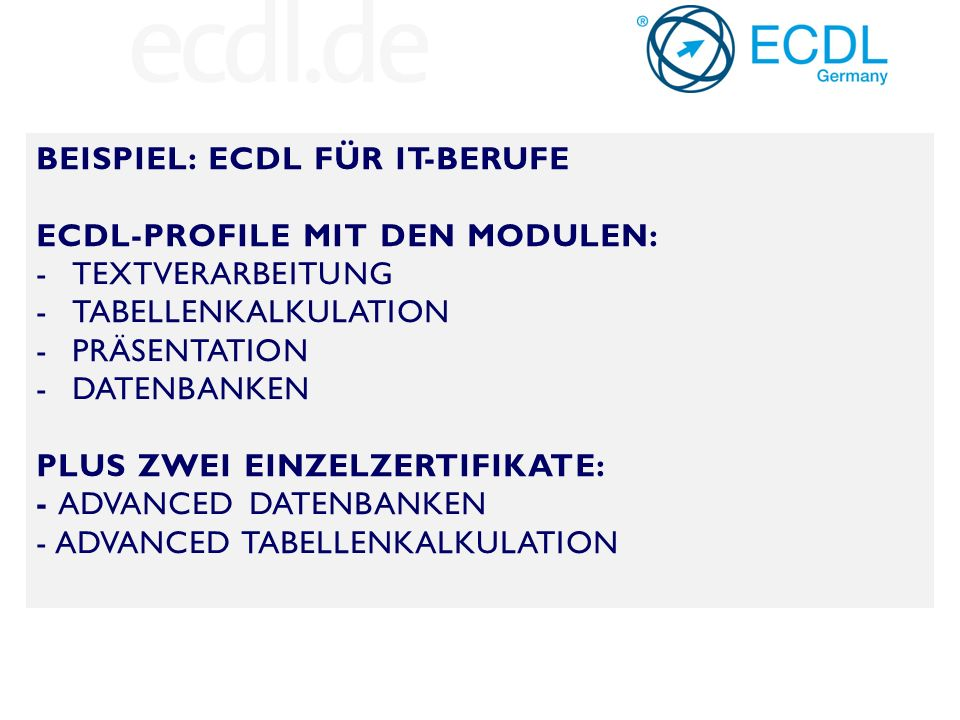 BEISPIEL: ECDL FÜR IT-BERUFE ECDL-PROFILE MIT DEN MODULEN: -TEXTVERARBEITUNG -TABELLENKALKULATION -PRÄSENTATION -DATENBANKEN PLUS ZWEI EINZELZERTIFIKATE: - ADVANCED DATENBANKEN - ADVANCED TABELLENKALKULATION