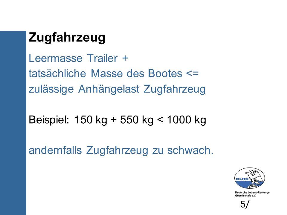 Zugfahrzeug Leermasse Trailer + tatsächliche Masse des Bootes <= zulässige Anhängelast Zugfahrzeug Beispiel: 150 kg + 550 kg < 1000 kg andernfalls Zug