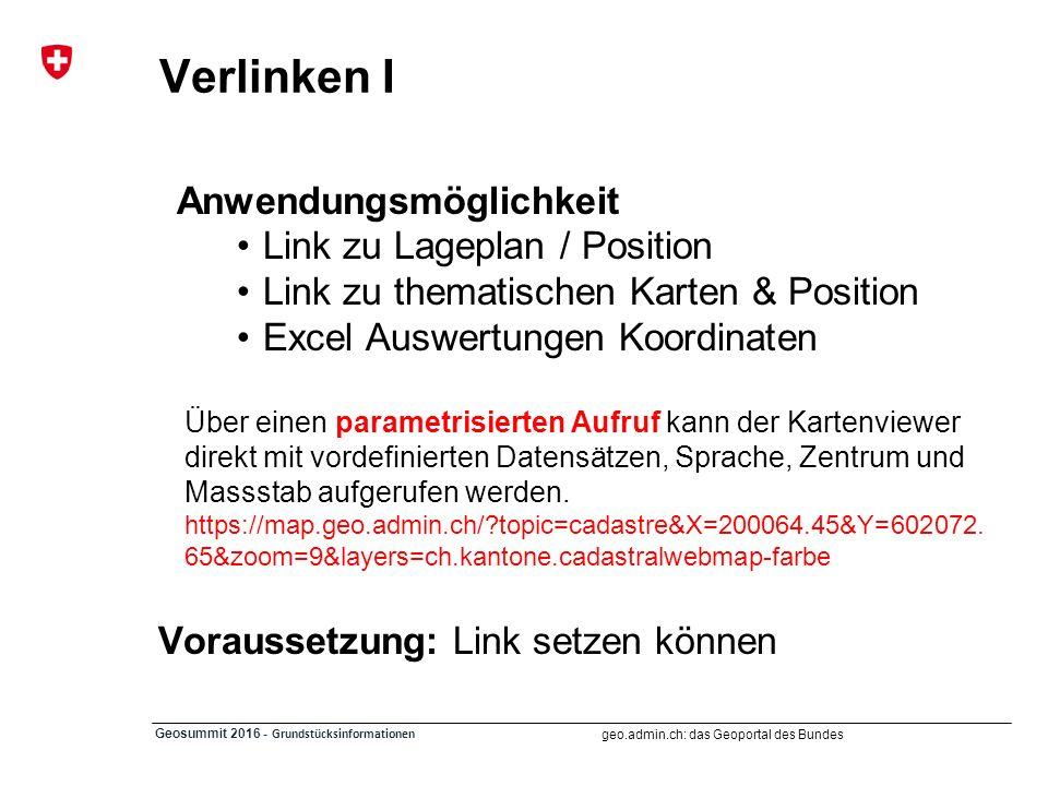 geo.admin.ch: das Geoportal des Bundes Geosummit 2016 - Grundstücksinformationen Verlinken I Anwendungsmöglichkeit Link zu Lageplan / Position Link zu