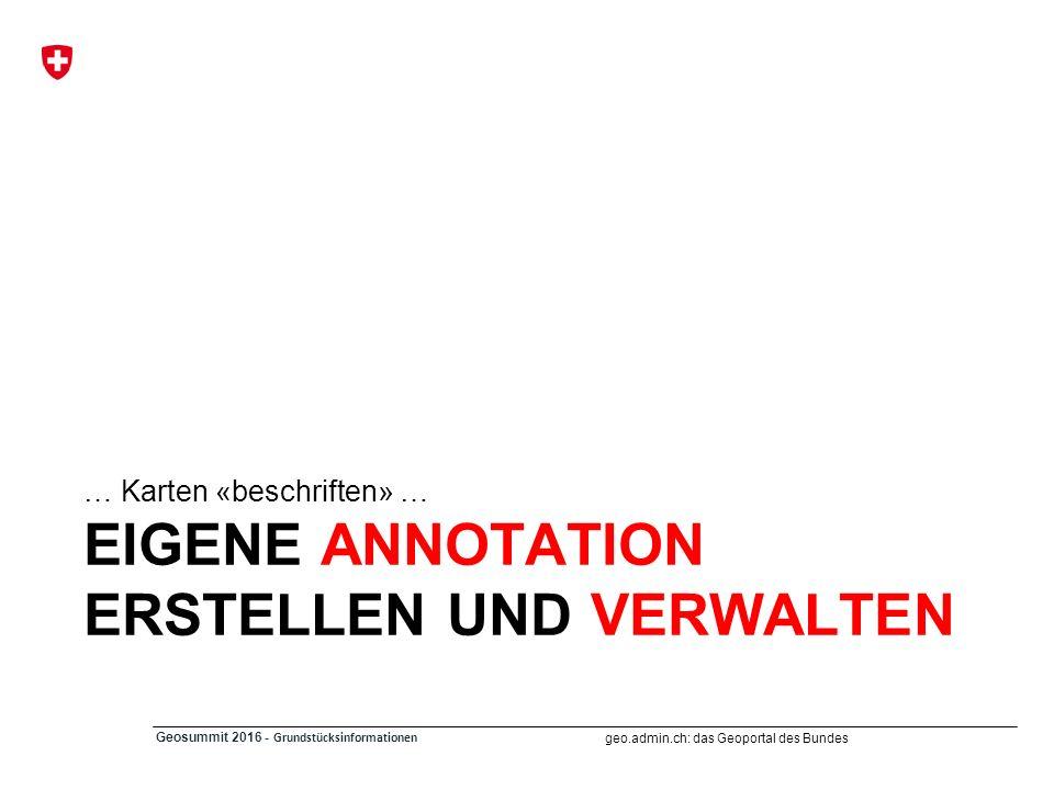 geo.admin.ch: das Geoportal des Bundes Geosummit 2016 - Grundstücksinformationen EIGENE ANNOTATION ERSTELLEN UND VERWALTEN … Karten «beschriften» …