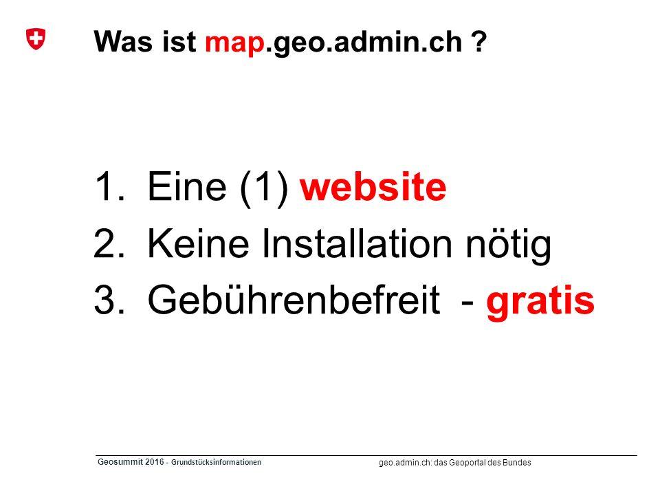 geo.admin.ch: das Geoportal des Bundes Geosummit 2016 - Grundstücksinformationen Was ist map.geo.admin.ch ? 1.Eine (1) website 2.Keine Installation nö