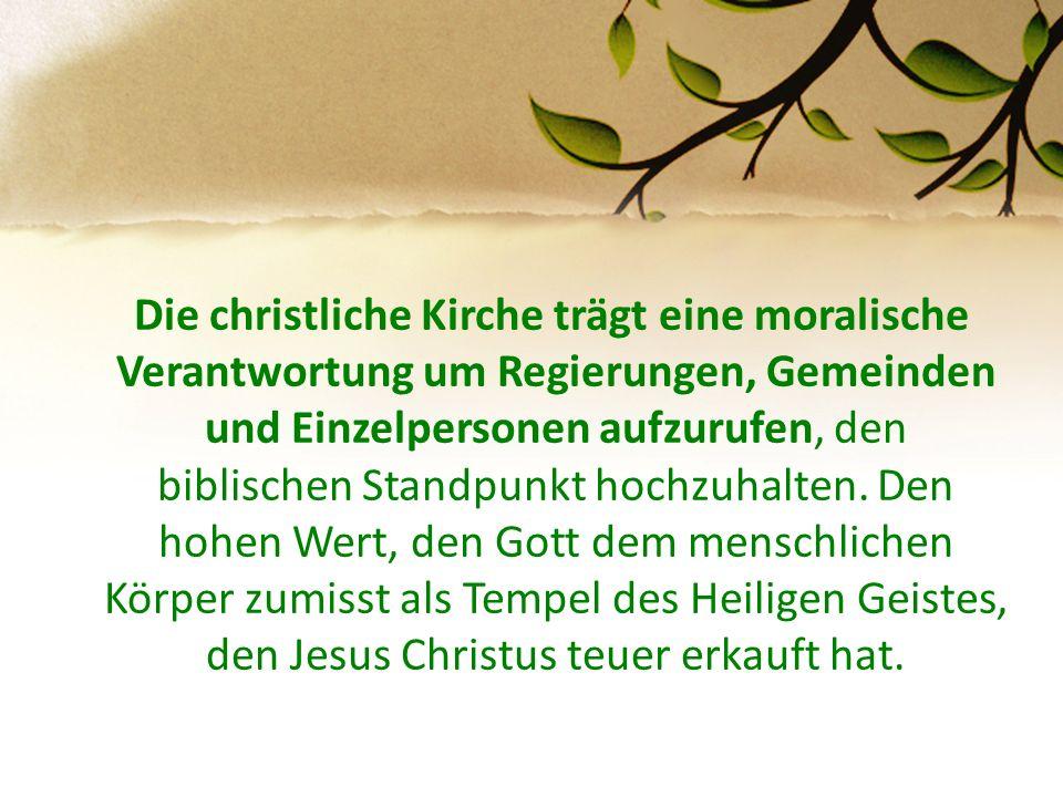 Die christliche Kirche trägt eine moralische Verantwortung um Regierungen, Gemeinden und Einzelpersonen aufzurufen, den biblischen Standpunkt hochzuhalten.