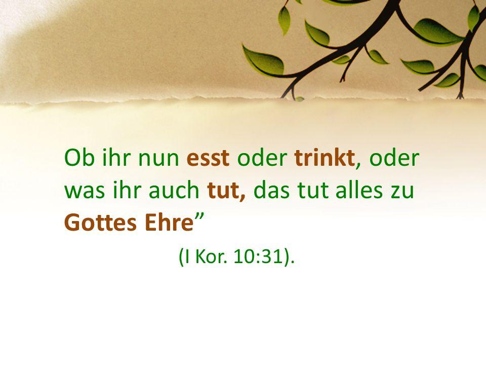 """Ob ihr nun esst oder trinkt, oder was ihr auch tut, das tut alles zu Gottes Ehre"""" (I Kor. 10:31)."""
