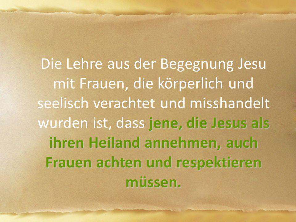 jene, die Jesus als ihren Heiland annehmen, auch Frauen achten und respektieren müssen. Die Lehre aus der Begegnung Jesu mit Frauen, die körperlich un
