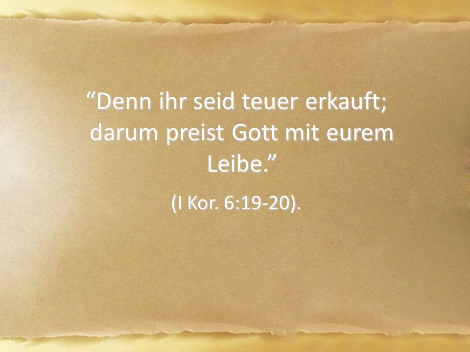 Denn ihr seid teuer erkauft; darum preist Gott mit eurem Leibe. Denn ihr seid teuer erkauft; darum preist Gott mit eurem Leibe. (I Kor.
