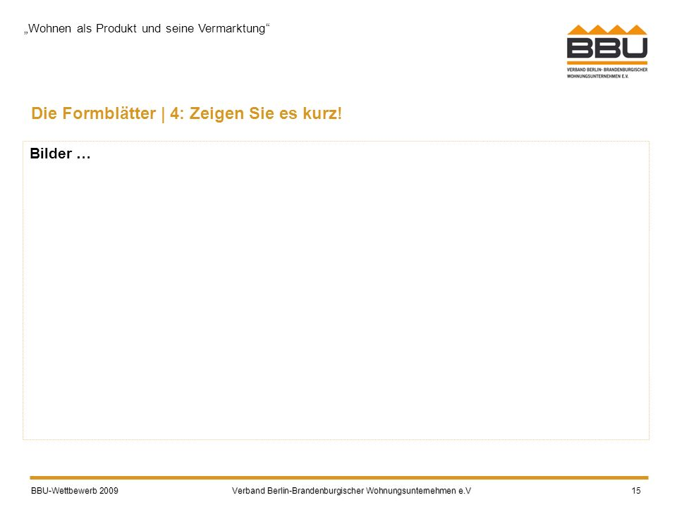 BBU-Wettbewerb 2009 Verband Berlin-Brandenburgischer Wohnungsunternehmen e.V BBU-Wettbewerb 2009 Verband Berlin-Brandenburgischer Wohnungsunternehmen e.V 15 Die Formblätter | 4: Zeigen Sie es kurz.