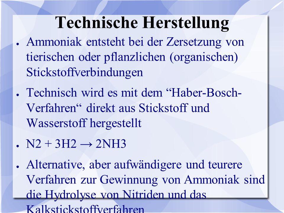 Technische Herstellung ● Ammoniak entsteht bei der Zersetzung von tierischen oder pflanzlichen (organischen) Stickstoffverbindungen ● Technisch wird e