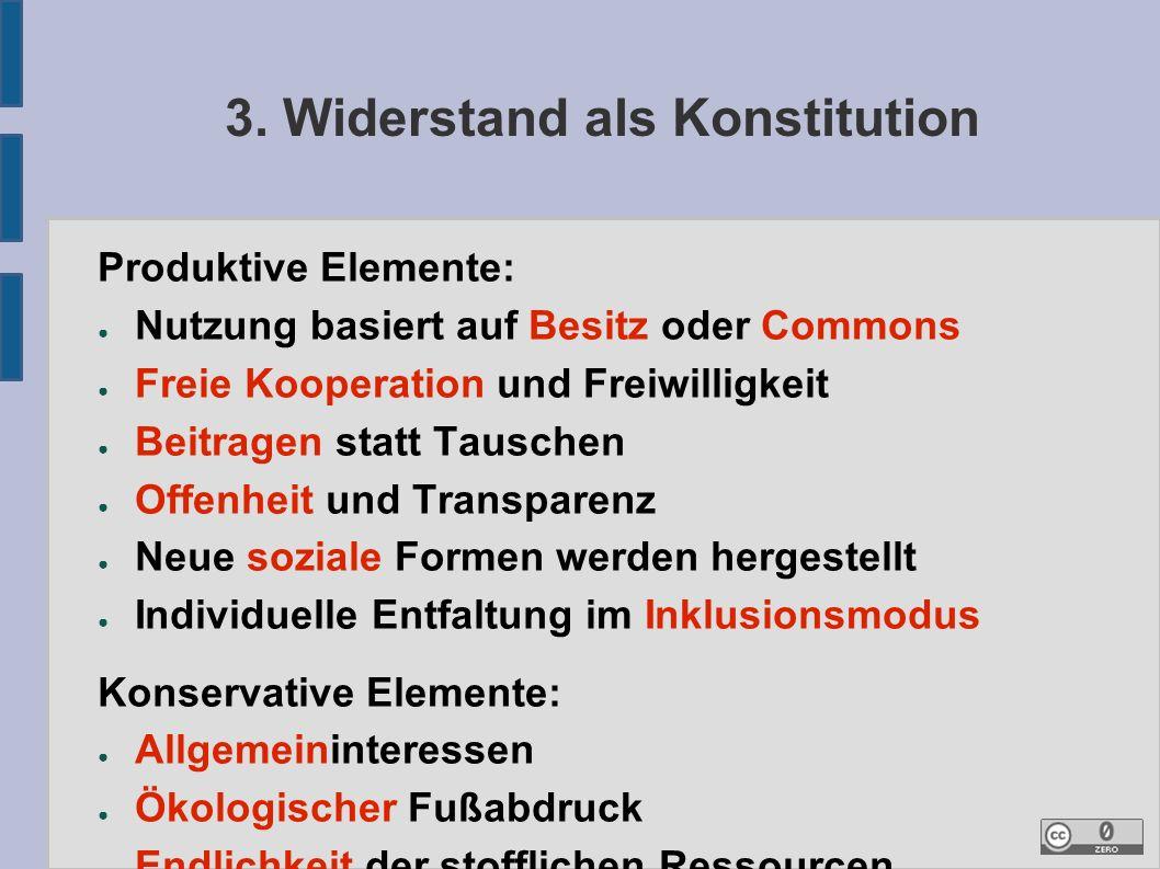 3. Widerstand als Konstitution Produktive Elemente: ● Nutzung basiert auf Besitz oder Commons ● Freie Kooperation und Freiwilligkeit ● Beitragen statt