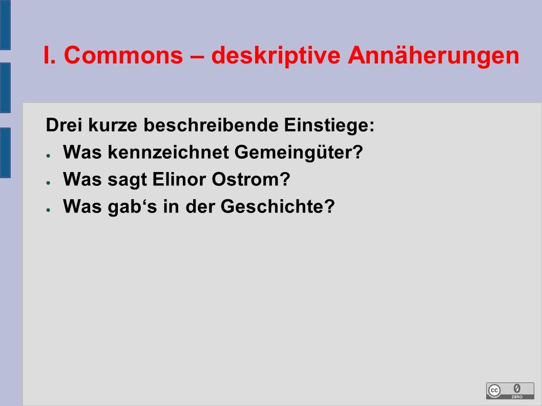 I. Commons – deskriptive Annäherungen Drei kurze beschreibende Einstiege: ● Was kennzeichnet Gemeingüter? ● Was sagt Elinor Ostrom? ● Was gab's in der